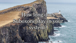 How Long Does Suboxone Stay In Your System?
