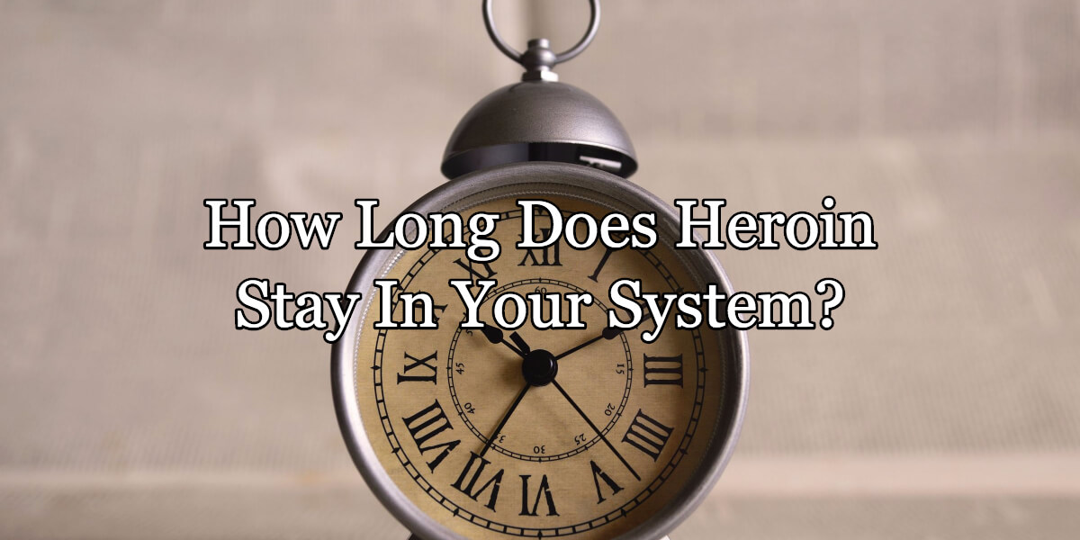 How Long Does Heroin Stay In Your System? The Answer Will Surprise you.